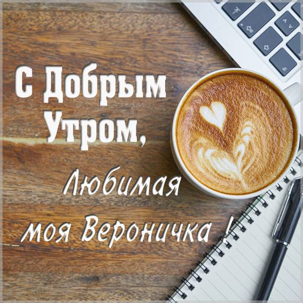 Картинка любимая Вероничка доброе утро - скачать бесплатно на otkrytkivsem.ru