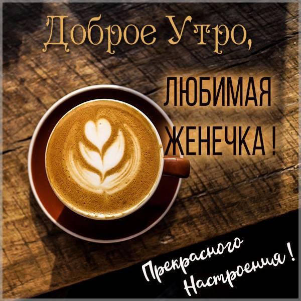 Картинка любимая Женечка доброе утро - скачать бесплатно на otkrytkivsem.ru