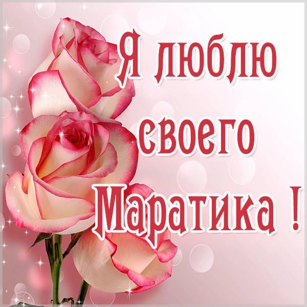 Картинка люблю своего Маратика - скачать бесплатно на otkrytkivsem.ru