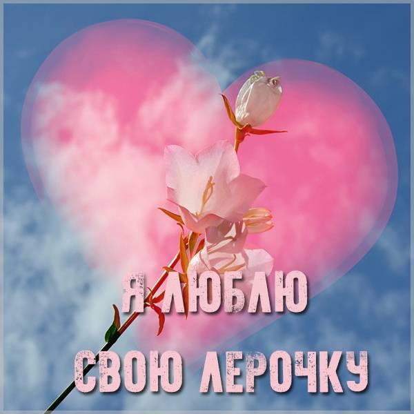 Картинка люблю свою Лерочку - скачать бесплатно на otkrytkivsem.ru