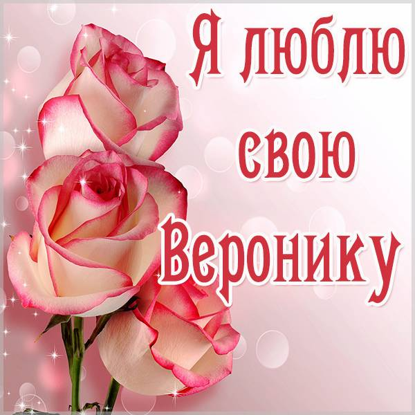Картинка люблю свою Веронику - скачать бесплатно на otkrytkivsem.ru