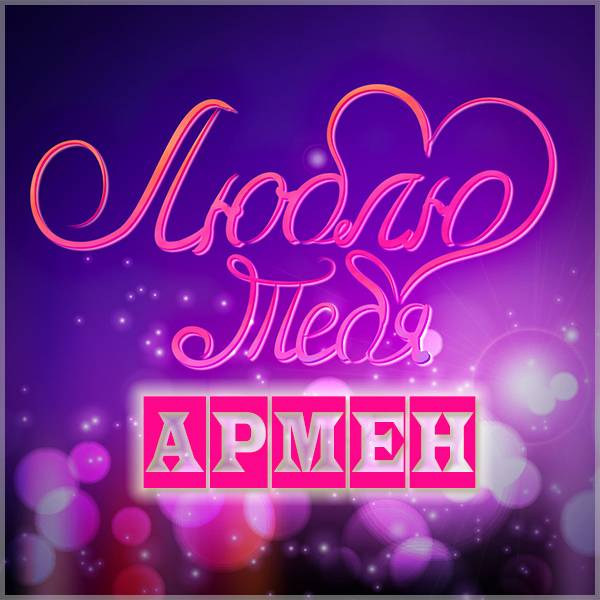 Картинка люблю тебя Армен - скачать бесплатно на otkrytkivsem.ru
