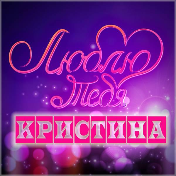 Картинка люблю тебя Кристина - скачать бесплатно на otkrytkivsem.ru