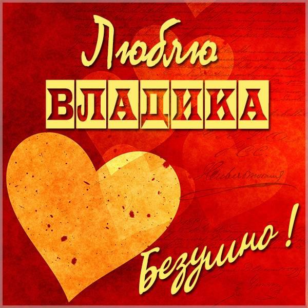 Картинка люблю Владика - скачать бесплатно на otkrytkivsem.ru