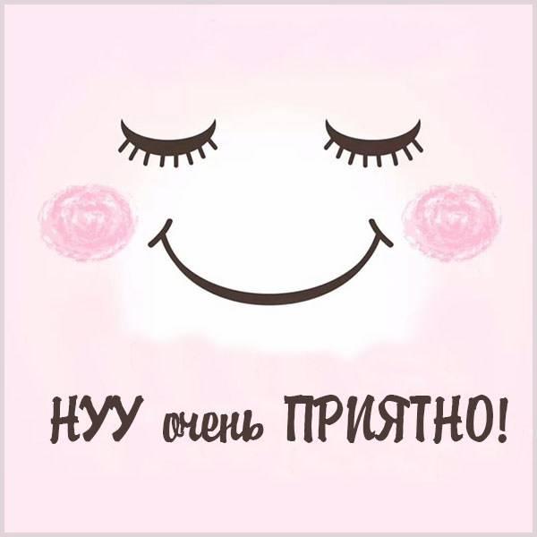 Картинка ну очень приятно - скачать бесплатно на otkrytkivsem.ru