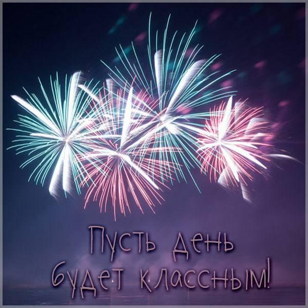Картинка пусть день будет классным - скачать бесплатно на otkrytkivsem.ru