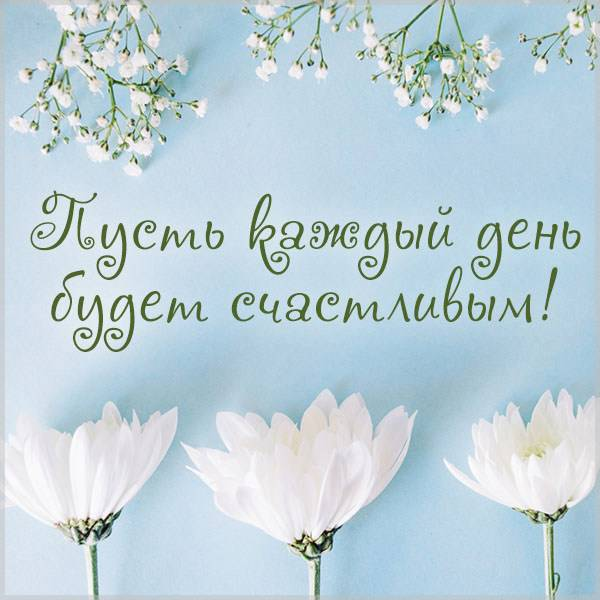 Картинка пусть каждый день счастливым будет - скачать бесплатно на otkrytkivsem.ru