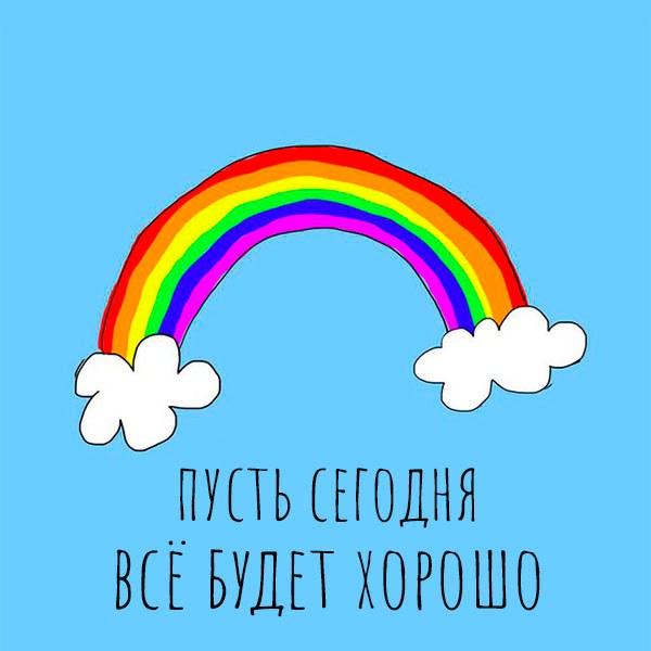 Картинка пусть сегодня все будет хорошо - скачать бесплатно на otkrytkivsem.ru