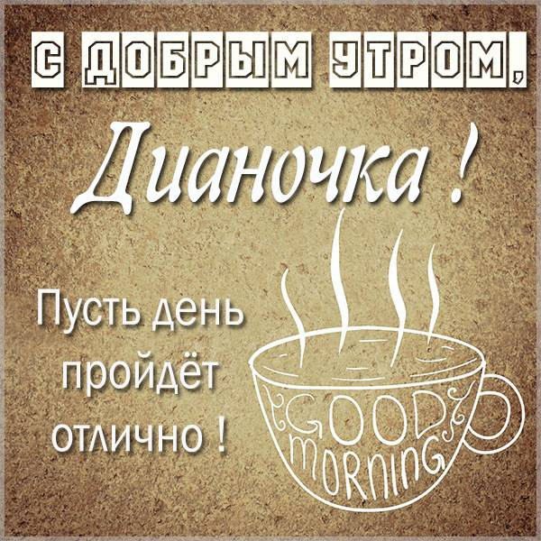 Картинка с добрым утром Дианочка - скачать бесплатно на otkrytkivsem.ru
