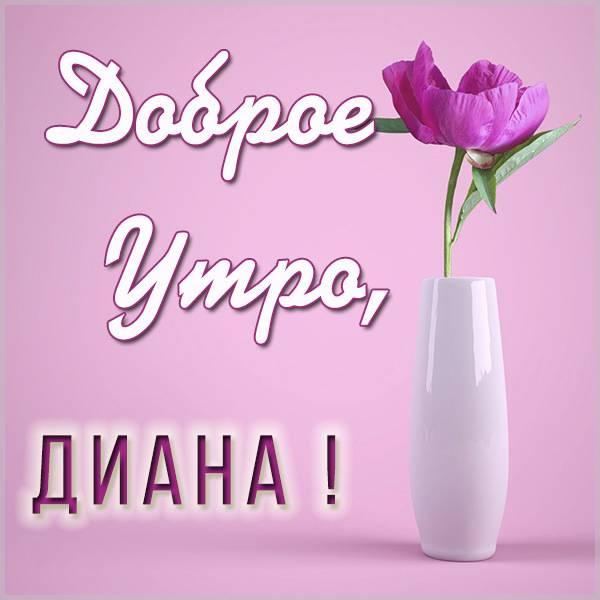 Картинка с добрым утром для Дианы - скачать бесплатно на otkrytkivsem.ru