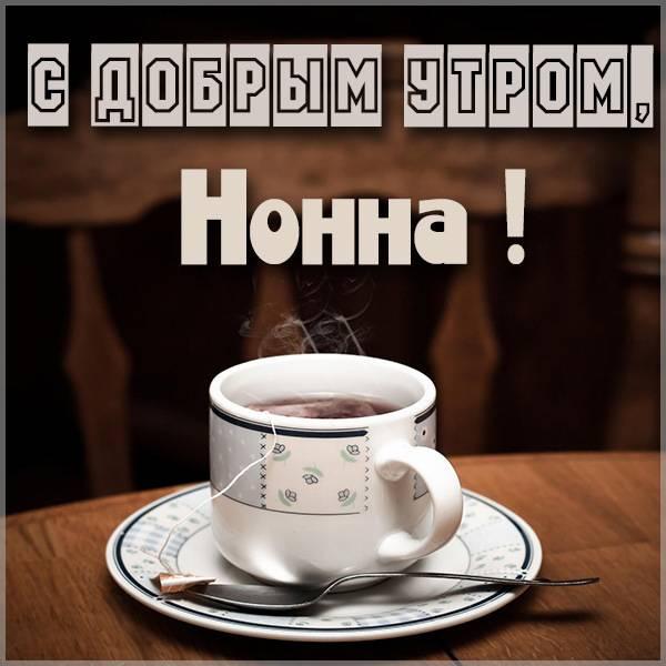 Картинка с добрым утром для Нонны - скачать бесплатно на otkrytkivsem.ru