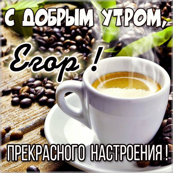Картинка с добрым утром Егор - скачать бесплатно на otkrytkivsem.ru
