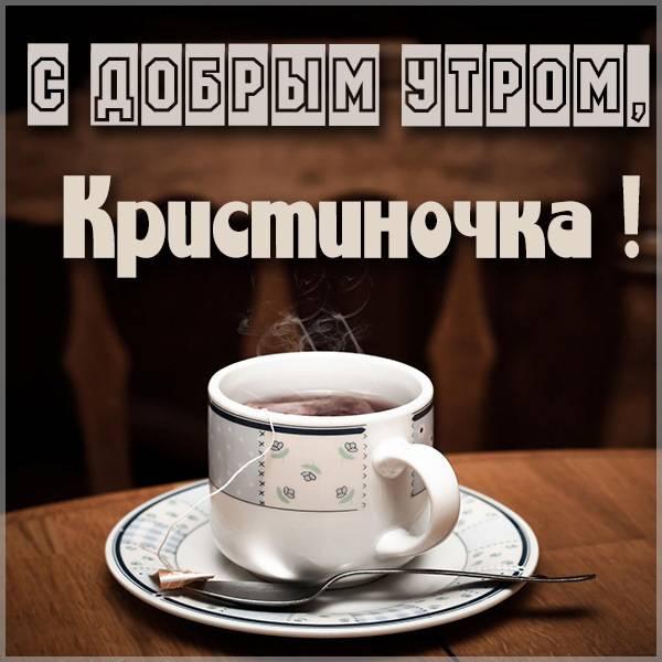 Картинка с добрым утром Кристиночка - скачать бесплатно на otkrytkivsem.ru