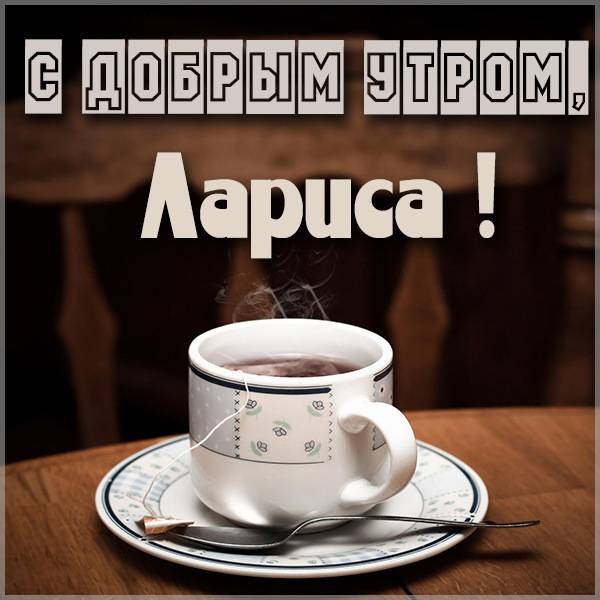 Картинка с добрым утром Лариса - скачать бесплатно на otkrytkivsem.ru
