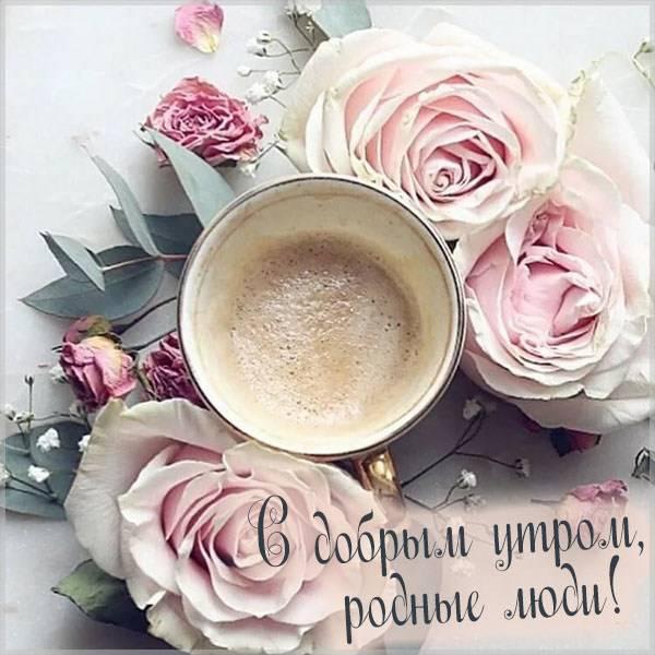 Картинка с добрым утром родные люди - скачать бесплатно на otkrytkivsem.ru