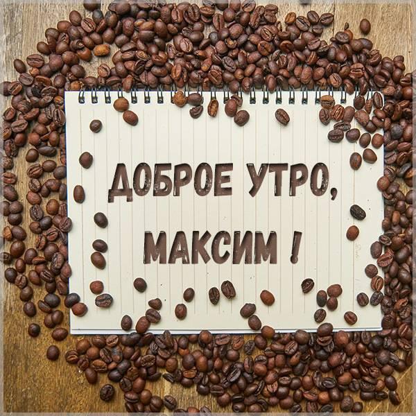 Картинка с именем Максим доброе утро - скачать бесплатно на otkrytkivsem.ru