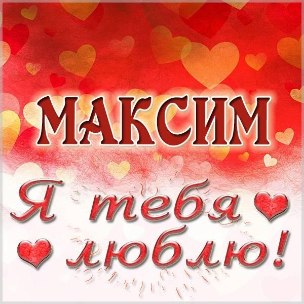 Картинка с именем Максим я тебя люблю - скачать бесплатно на otkrytkivsem.ru