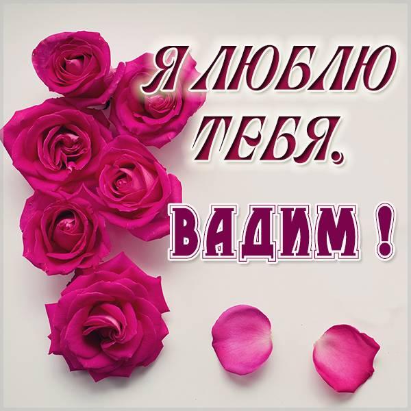 Картинка с именем Вадим я тебя люблю - скачать бесплатно на otkrytkivsem.ru
