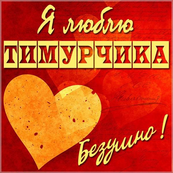 Картинка с именем я люблю Тимурчика - скачать бесплатно на otkrytkivsem.ru