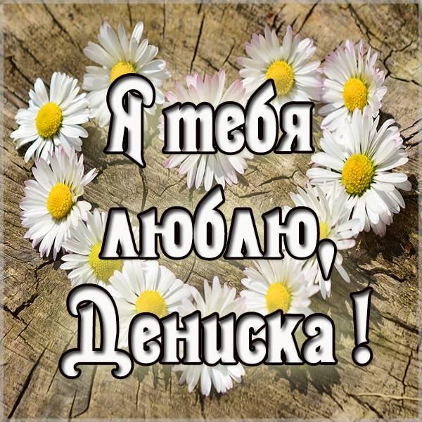 Картинка с надписью Дениска я тебя люблю - скачать бесплатно на otkrytkivsem.ru