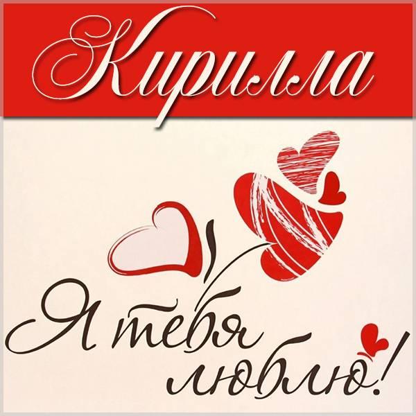 Картинка с надписью Кирилла я тебя люблю - скачать бесплатно на otkrytkivsem.ru