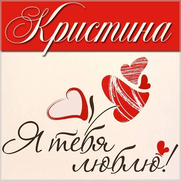 Картинка с надписью Кристина я тебя люблю - скачать бесплатно на otkrytkivsem.ru