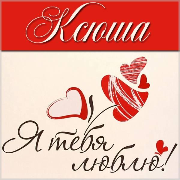 Картинка с надписью Ксюша я тебя люблю - скачать бесплатно на otkrytkivsem.ru