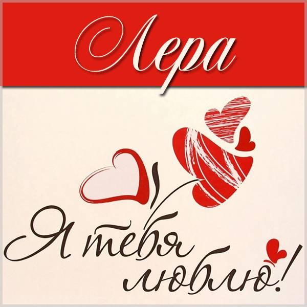 Картинка с надписью Лера я тебя люблю - скачать бесплатно на otkrytkivsem.ru