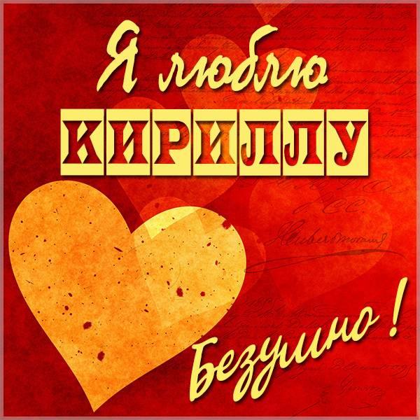 Картинка с надписью я люблю Кириллу - скачать бесплатно на otkrytkivsem.ru