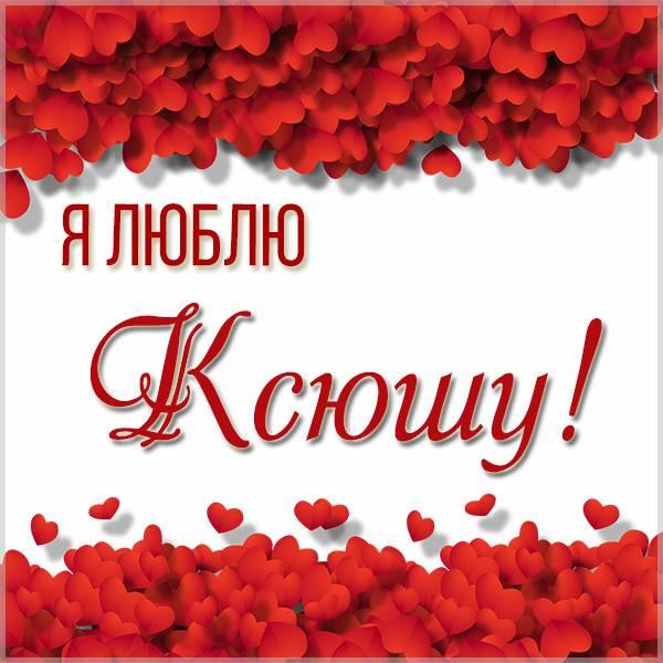 Картинка с надписью я люблю Ксюшу - скачать бесплатно на otkrytkivsem.ru