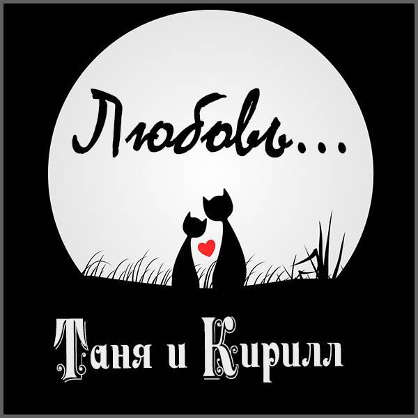 Картинка Таня и Кирилл - скачать бесплатно на otkrytkivsem.ru