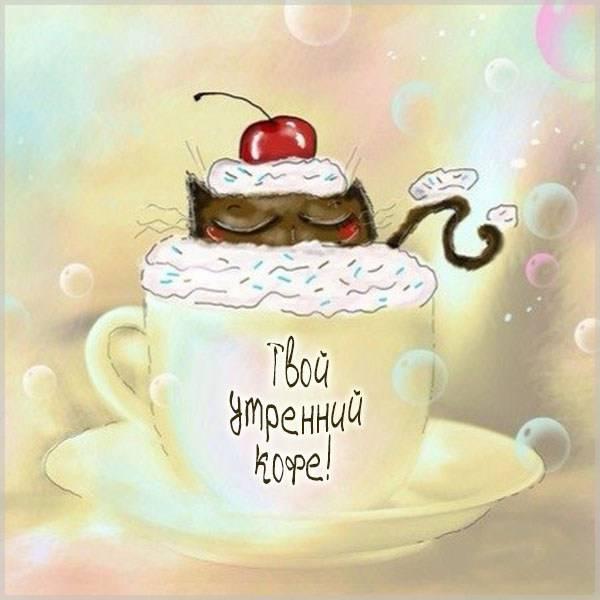 Картинка твой утренний кофе с надписью - скачать бесплатно на otkrytkivsem.ru
