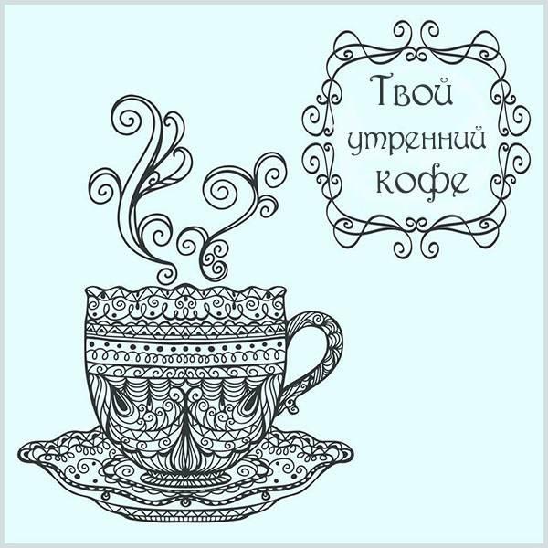 Картинка твой утренний кофе - скачать бесплатно на otkrytkivsem.ru