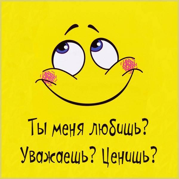 Картинка ты меня любишь уважаешь ценишь - скачать бесплатно на otkrytkivsem.ru