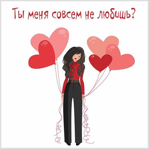 Картинка ты меня совсем не любишь - скачать бесплатно на otkrytkivsem.ru