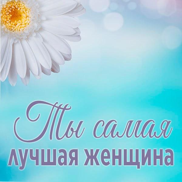 Картинка ты самая лучшая женщина - скачать бесплатно на otkrytkivsem.ru