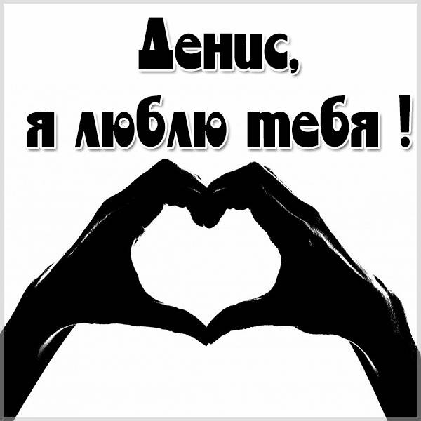 Картинка я люблю Дениса с надписями - скачать бесплатно на otkrytkivsem.ru