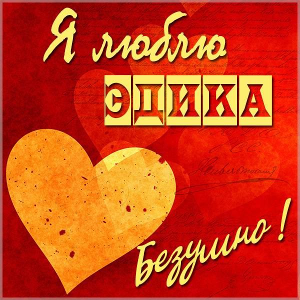 Картинка я люблю Эдика - скачать бесплатно на otkrytkivsem.ru