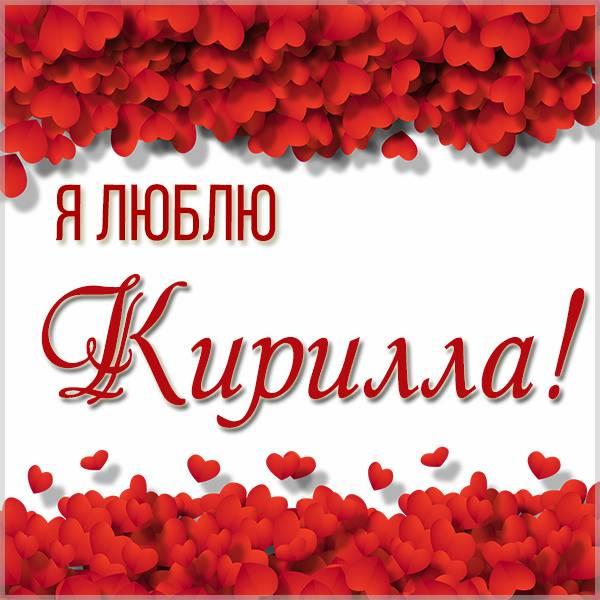 Картинка я люблю Кирилла с надписями - скачать бесплатно на otkrytkivsem.ru