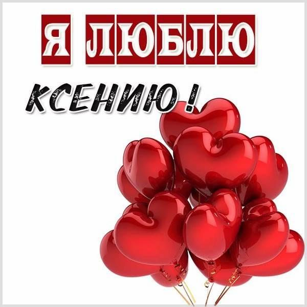 Картинка я люблю Ксению - скачать бесплатно на otkrytkivsem.ru