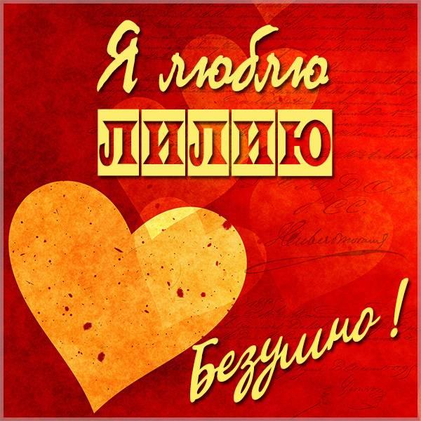 Картинка я люблю Лилию - скачать бесплатно на otkrytkivsem.ru