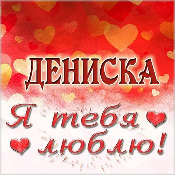Картинка я люблю тебя Дениска - скачать бесплатно на otkrytkivsem.ru