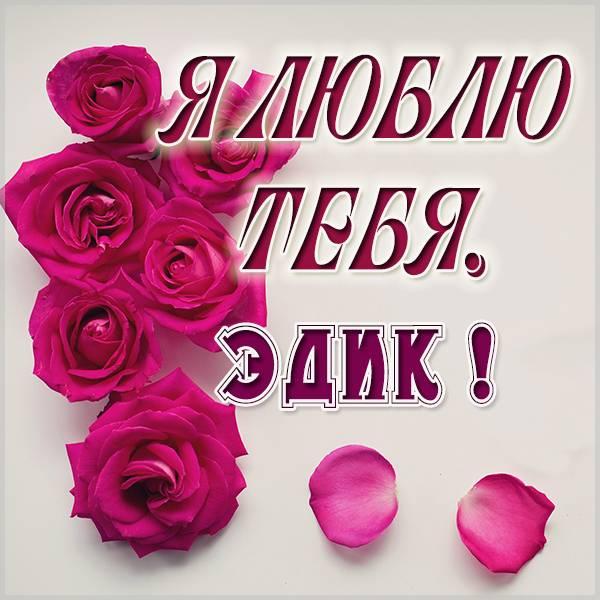 Картинка я люблю тебя Эдик - скачать бесплатно на otkrytkivsem.ru