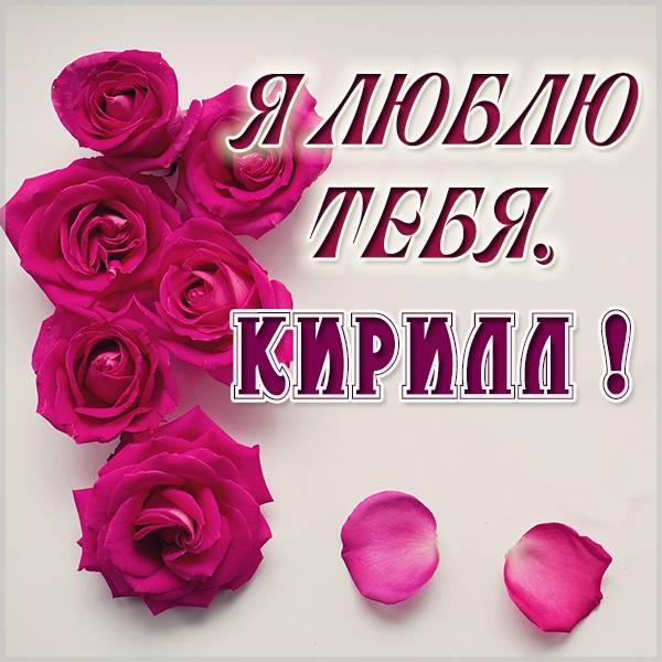 Картинка я люблю тебя Кирилл - скачать бесплатно на otkrytkivsem.ru