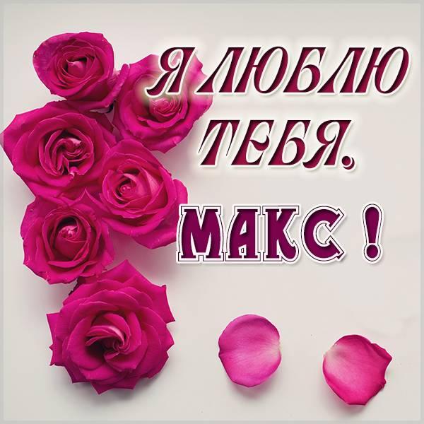 Картинка я люблю тебя Макс - скачать бесплатно на otkrytkivsem.ru