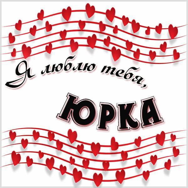 Картинка я люблю тебя Юрка - скачать бесплатно на otkrytkivsem.ru