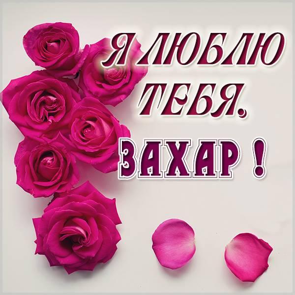 Картинка я люблю тебя Захар - скачать бесплатно на otkrytkivsem.ru