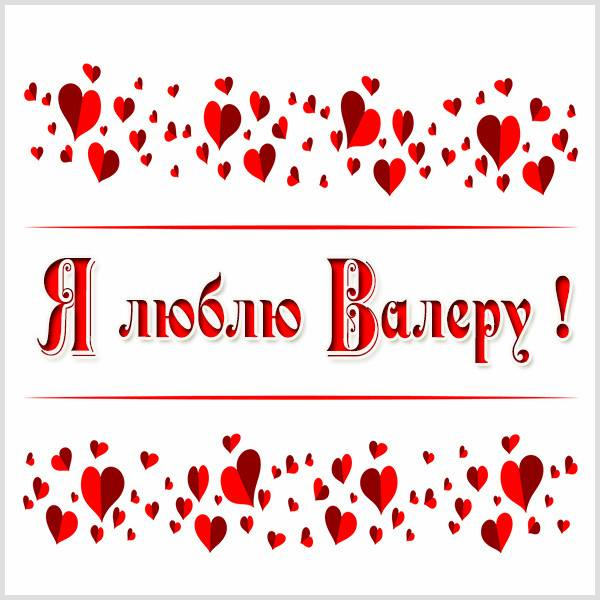 Картинка я люблю Валеру - скачать бесплатно на otkrytkivsem.ru