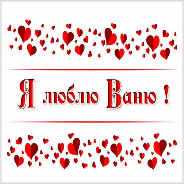 Картинка я люблю Ваню - скачать бесплатно на otkrytkivsem.ru
