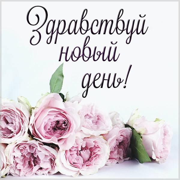 Картинка здравствуй новый день красивая с надписью - скачать бесплатно на otkrytkivsem.ru
